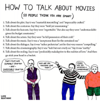 """Advice, Birthday, and Head: HOW TO TALK ABOUT MOVIES  SO PEOPLE THINK YOU ARE SMART  1. Talk about the plot. Say it was """"masterful storytelling"""" and """"impeccably crafted.""""  2. Talk about the costumes. Say they were """"bold yet unassuming.""""  3. Talk about the haircuts. Say they were """"regrettable."""" But also say they were """"understandable  given the budget constraints.""""  4. Talk about the actors. Say they were """"in full possession of their craft.""""  5. Talk about the music. Say it was a """"sumptuous feast for the untrained ear.""""  6. Talk about the dialogue. Say it was """"rather pedestrian"""" yet for that very reason """"compelling.'""""  7. Talk about the cinematography. Say it was """"lush but not overly so."""" Say it was earthy.""""  8. Talk about the ending. Say it was """"predictably maladaptive to the realities of love."""" And then  go stick your head in a bucket.  THAT FILM WAS  SUPERBLY CRAFTED  NAY-  IMPECCABLY CRAFTED  JARED  ARE YOU  WEARING A  WHY ARE YOU  TALKING LIKE  THAT?  CUMBERBUND ?//惕补  LORD  BIRTHDAY in case you watch a movie this weekend. If not, you could always check out the images of @waubi_saubi or the drawings of @14thlevelcleric (two of my all-time favorites).... illustrations cartoon comics advice"""