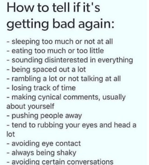 Bad, Head, and Too Much: How to tell if it's  getting bad again:  - sleeping too much or not at all  -eating too much or too little  - sounding disinterested in everything  -being spaced out a lot  -rambling a lot or not talking at all  - losing track of time  -making cynical comments, usually  about yourself  -pushing people away  - tend to rubbing your eyes and head  lot  - avoiding eye contact  - always being shaky  -avoiding certain conversations