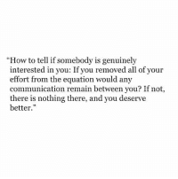 How To, How, and Communication: How to tell if somebody is genuinely  interested in you: If you removed all of your  effort from the equation would any  communication remain between you? If not  there is nothing there, and you deserve  better.""