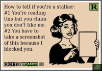 Stalker: How to tell if you're a stalker:  #1 You're reading  this but you claim  you don't like me  #2 You have to  take a screenshot  of this because I  blocked you.  ROTTENECARDSURED