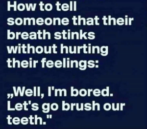 """Bored, Dank, and Game: How to tell  someone that their  breath stinks  without hurting  their feelings:  ,Well, l'm bored.  Let's go brush our  teeth."""" It's a fun game!"""