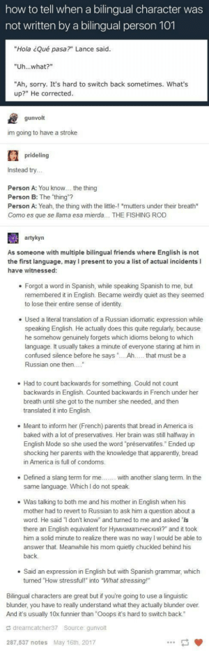 "America, Apparently, and Baked: how to tell when a bilingual character was  not written by a bilingual person 101  ""Hola ¿Qué pasa?"" Lance said  ""Uh...what?""  ""Ah, sorry. It's hard to switch back sometimes. What's  up?"" He corrected  gunvolt  im going to have a stroke  prideling  Instead try  Person A: You know... the thing  Person B: The ""thing""?  Person A: Yeah, the thing with the little-! ""mutters under their breath*  Como es que se llama esa mierda... THE FISHING ROD  artykyn  As someone with multiple bilingual friends where English is not  the first language, may I present to you a list of actual incidents l  have witnessed  .Forgot a word in Spanish, while speaking Spanish to me, but  remembered it in English. Became weirdly quiet as they seemed  to lose their entire sense of identity  e Used a literal translation of a Russian idiomatic expression while  speaking English. He actually does this quite regularly, because  he somehow genuinely forgets which idioms belong to which  language. It usually takes a minute of everyone staring at him in  confused silence before he says ...Ah.... that must be a  Russian one then....""  . Had to count backwards for something. Could not count  backwards in English. Counted backwards in French under her  breath until she got to the number she needed, and then  translated it into English.  e Meant to inform her (French) parents that bread in America is  baked with a lot of preservatives. Her brain was still halfway in  English Mode so she used the word ""préservatifes."" Ended up  shocking her parents with the knowledge that apparently, bread  in America is full of condoms  . Defined a slang term for me....... with another slang term. In the  same language. Which I do not speak.  . Was talking to both me and his mother in English when his  mother had to revert to Russian to ask him a question about a  word. He said ""I don't know"" and turned to me and asked ""ls  there an English equivalent for Нумизматический?"" and it took  him a solid minute to realize there was no way I would be able to  answer that. Meanwhile his mom quietly chuckled behind his  back  . Said an expression in English but with Spanish grammar, which  turned ""How stressful!"" into ""What stressing!  Bilingual characters are great but if you're going to use a linguistic  blunder, you have to really understand what they actually blunder over.  And it's usually 10x funnier than ""Ooops it's hard to switch back.  s drearncatcher37 Source gunvolt  287,537 notes  May 16th, 2017 Bilingual"