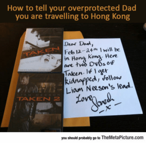 srsfunny:Overprotecting Dad: How to tell your overprotected Dad  you are travelling to Hong Kong  Deos Dod  Feb 12 34Iwill be  are tw% DWs of  Taken. qr  Liam Neeson's lead  in Hong Kong Here  kidnapped, foll ow  TAKEN 2  you should probably go to TheMetaPicture.com srsfunny:Overprotecting Dad