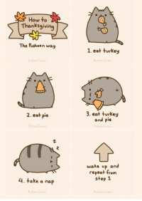 pusheen: How to  Thanksgiving  The Pusheen way  2. eat pie  4. take a nap  1. eat turkey  3. eat turkey  and pie  wake up and  repeat from  step 1