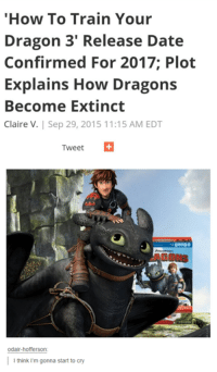 "Train: ""How To Train Your  Dragon 3' Release Date  Confirmed For 2017 Plot  Explains How Dragons  Become Extinct  Claire V. Sep 29, 2015 11:15 AM EDT  Tweet  Odair-hofferson  I think I'm gonna start to cry"