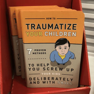Children, Shopping, and Book: HOW TO  TRAUMATIZE  YOUR CHILDREN  PROVEN  METHODS  TO HEL P  YOU SCREW UP  YOUR KIDS  DELIBERA T EIY  AN D  WITH  S KILL This book I just came across while shopping.