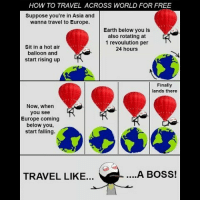 Be Like, Meme, and Memes: HOW TO TRAVEL ACROSS WORLD FOR FREE  Suppose you're in Asia and  wanna travel to Europe.  Earth below you is  also rotating at  1 revoulution per  24 hours  Sit in a hot air  balloon and  start rising up  Finally  lands there  Now, when  you see  Europe coming  below you,  start falling.  TRAVEL LIKE...  ....A BOSS! Twitter: BLB247 Snapchat : BELIKEBRO.COM belikebro sarcasm meme Follow @be.like.bro