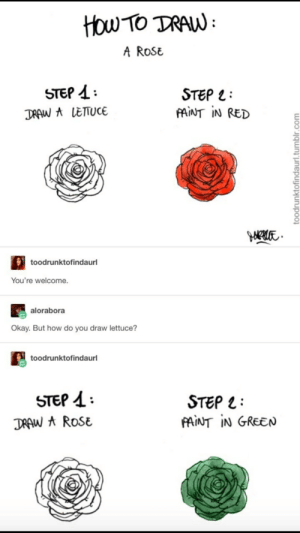 Funny, Tumblr, and How To: HOw TO TRAW  A ROSE  STEP  STEP  PAINT IN RED  DRAW A LETTUCE  toodrunktofindaurl  You're welcome.  alorabora  Okay. But how do you draw lettuce?  toodrunktofindaurl  STEP  STEP  PAINT IN GREEN  DRAW A ROSE  toodrunktofindaurl.tumblr.com How to draw