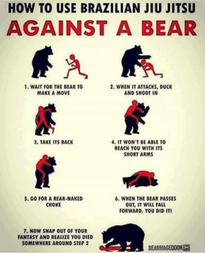 Fall, Bear, and Duck: HOW TO USE BRAZILIAN JIU JITSU  AGAINST A BEAR  1. WAIT FOR THE BEAR TO  MAKE A MOVE  2. WHEN IT ATTACKS, DUCK  AND SHOOT IN  3. TAKE ITS BACK  4. IT WON'T BE ABLE TO  REACH YOU WITH ITS  SHORT ARMS  5. GO FOR A REAR-NAKED  CHOKE  6, WHEN THE BEAR PASSES  OUT, IT WILL FALL  FORWARD. YOU DID IT  . NOW SNAP OUT OF YOUR  FANTASY AND REALIZE YOU DIED  SOMEWHERE AROUND STEP 2  BEARMAGEDDON How to fight a bear