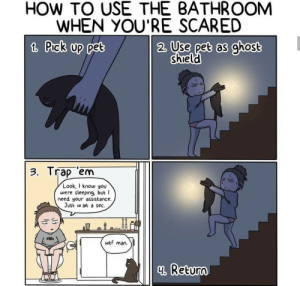 meirl: HOW TO USE THE BATHROOM  WHEN YOU'RE SCARED  2. Use pet as ghost  1 Prek up pet  shield  3. Trap em  Look,I know you  were sleeping, but  need your assistance.  Just w ait a sec.  w  man.  4 Return meirl