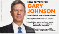"""Lol, Obama, and Tumblr: HOW TO VOTE FOR  GARY  JOHNSON  Step 1) Submit vote for Gary Johnson.  Step 2) Watch Obama win election.  Step 3) Feel warm and cozy inside  knowing you voted for a  libertarian candidate  Step 4) Watch the country quickly  crumble further into socialism <p><a href=""""http://nicole-lazar.tumblr.com/post/33452815857/haha-this-is-what-my-brother-is-doing-because-he"""" class=""""tumblr_blog"""">nicole-lazar</a>:</p>  <blockquote><p>Haha, this is what my brother is doing because he moved to Washington. Any vote of his for a person other than Obama wouldn't have any affect, so he feels okay with voting for Gary. Like, when was Washington a swing state!? Lol :P</p> <p>But in the meantime, vote Romney.</p></blockquote>"""