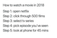 From r/whitepeopletwitter: How to watch a movie in 2018  Step 1: open netflix  Step 2: click through 500 films  Step 3: select tv series  Step 4: pick episode you've seen  Step 5: look at phone for 45 mins From r/whitepeopletwitter