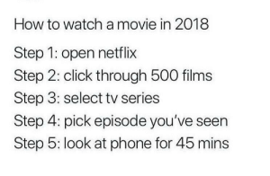 From r/whitepeopletwitter via /r/funny https://ift.tt/2ONgEAj: How to watch a movie in 2018  Step 1: open netflix  Step 2: click through 500 films  Step 3: select tv series  Step 4: pick episode you've seen  Step 5: look at phone for 45 mins From r/whitepeopletwitter via /r/funny https://ift.tt/2ONgEAj