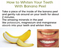 How to whiten your teeth with banana peel....: How to Whiten Your Teeth  With Banana Peel  Take a piece of the inside of the banana peel  and gently rub around on your teeth for about  2 minutes.  The amazing minerals in the peel  like potassium, magnesium and manganese  absorb into your teeth and whiten them. How to whiten your teeth with banana peel....
