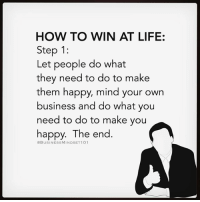 Winning! 🔥 Tag your friends.: HOW TO WIN AT LIFE  Step 1  Let people do what  they need to do to make  them happy, mind your own  business and do what you  need to do to make you  happy. The end.  OBUSINESSMINDSET1 01 Winning! 🔥 Tag your friends.