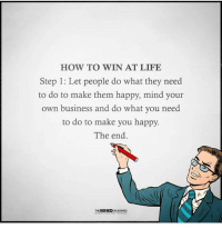 Via The Mind Unleashed: HOW TO WIN AT LIFE  Step 1: Let people do what they need  to do to make them happy, mind your  own business and do what you need  to do to make you happy.  The end  THE MIND Via The Mind Unleashed