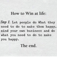 🎯: How to Win at life:  Step 1. Let people do What they  need to do to make them happy,  mind your own business and do  what you need to do to make  you happy  The end. 🎯