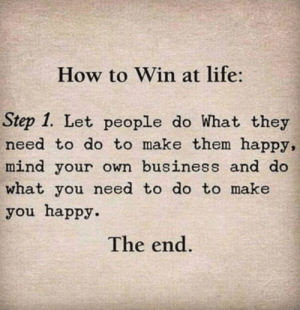 mind your own business: How to Win at life:  Step 1. Let people do What they  need to do to make them happy,  mind your own business and do  what you need to do to make  you happy.  The end.