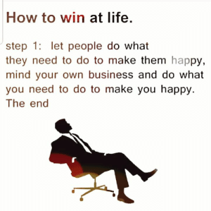 Daily Inspiration: How to win at life.  step 1 let people do what  they need to do to make them happy,  mind your own business and do what  you need to do to make you happy.  The end Daily Inspiration