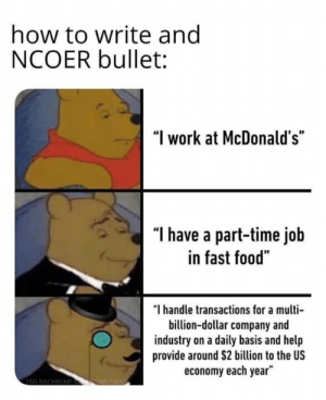 "Part Time: how to write ang  NCOER bullet:  ""I work at McDonald's""  ""l have a part-time job  in fast food""  ""I handle transactions for a multi  billion-dollar company and  industry on a daily basis and help  provide around $2 billion to the US  economy each year"""