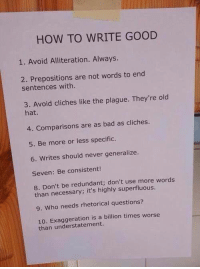 Bad, Good, and How To: HOW TO WRITE GOOD  1. Avoid Alliteration. Always.  2. Prepositions are not words to end  sentences with  3. Avoid cliches like the plague. They're old  hat.  4. Comparisons are as bad as cliches.  5. Be more or less specific.  6. Writes should never generalize.  Seven: Be consistent!  8. Don't be redundant; don't use more words  than necessary; it's highly 9. Who needs rhetorical questions?  10. is a billion times worse  than understatement. How to write good  www.thepoke.co.uk