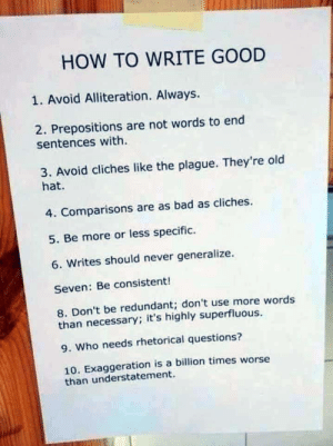 Bad, Good, and How To: HOW TO WRITE GOOD  1. Avoid Alliteration. Always.  2. Prepositions are not words to end  sentences with  3. Avoid cliches like the plague. They're old  hat.  4. Comparisons are as bad as cliches.  5. Be more or less specific.  6. Writes should never generalize.  Seven: Be consistent!  8. Don't be redundant; don't use more words  than necessary; it's highly superfluous.  9. Who needs rhetorical questions?  10. Exaggeration is a billion times worse  than understatement. Writing 101