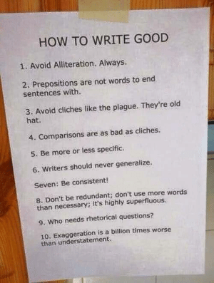 Writers: HOW TO WRITE GOOD  1. Avoid Alliteration. Always.  2. Prepositions are not words to end  sentences with.  3. Avoid cliches like the plague. They're old  hat.  4. Comparisons are as bad as cliches.  5. Be more or less specific.  6. Writers should never generalize.  Seven: Be consistent!  8. Don't be redundant; don't use more words  than necessary; it's highly superfluous.  9. Who needs rhetorical questions?  10. Exaggeration is a billion times worse  than understatement.