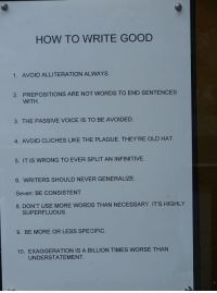 Good, How To, and Voice: HOW TO WRITE GOOD  1.  AVOID ALLITERATION ALWAYS.  PREPOSITIONS ARE NOT WORDS TO END SENTENCES  WITH.  2.  3. THE PASSIVE VOICE IS TO BE AVOIDED.  4. AVOID CLICHES LIKE THE PLAGUE. THEY'RE OLD HAT  5. IT IS WRONG TO EVER SPLIT AN INFINITIVE.  6. WRITERS SHOULD NEVER GENERALIZE.  Seven: BE CONSISTENT  8. DONT USE MORE WORDS THAN NECESSARY. IT'S HIGHLY  SUPERFLUOUS  9. BE MORE OR LESS SPECIFIC.  10. EXAGGERATION IS A BILLION TIMES WORSE THAN  UNDERSTATEMENT