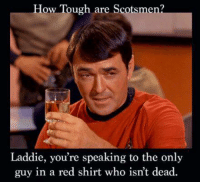 red: How Tough are Scotsmen?  Laddie, you're speaking to the only  guy in a red shirt who isn't dead.