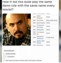 ( i don't care that this is fake i just wanted to share my story ) that's like the (real life )weather man who only goes for weather man roles: How tt did this dude play the same  damn role with the same name every  movie!?  Ghetto  Hector  2001 Rhapsody  2001 The Animal  Gang Leader Hector  2001  Barrio Murders Hector  The Fast and  2001  Hector  the Furious  2001 Training Day Hector  2001- The Gangster  Hector  2003  Masked and inmate Hector  Malibu's Most  Hector  roachswallower:  crashy yourcrew:  Consistent  that means all these movies exist in the same universe ( i don't care that this is fake i just wanted to share my story ) that's like the (real life )weather man who only goes for weather man roles