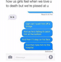 so true: how us girls feel when we love u  to death but we're pissed at u  Read 8:48 PM  lk ik  Ugh can I push him off a  bridge  And as he's falling ill catch  him at the bottom  And then I'll step on his face  And then take him to the  hospital  Delivered  C Message so true
