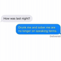 Drunk, Sober, and Girl Memes: How was last night?  Drunk me and sober me are  no longer on speaking terms.  Delivered I Iove drunk me but I don't trust her