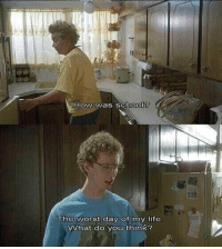 How was school?  The worst day of my life  VWhat do you think? Napoleon Dynamite