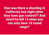 Memes, Control, and California: How was there a shooting in  California last night when  they have gun control?? And  how'd he kill 12 when you  can only have 10 round  mags?
