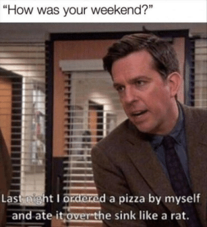 "Pizza, MeIRL, and How: ""How was your weekend?""  Last night I ordered a pizza by myself  and ate it overthe sink like a rat. meirl"