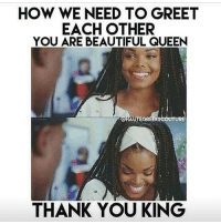 Africa, Memes, and Preach: HOW WE NEED TO GREET  EACH OTHER  YOU ARE BEAUTIFUL QUEEN  RCHAUVEGREEksc  THANK YOU KING My daughter will be African, her mother is going to teach her to love her natural beauty, from the moment she is born. I will teach her the same, not just by what I tell her, but what I show her. Her mother will be African & practice natural beauty as a way of life just by being true to her ancestors & her beautiful African culture. We will raise her eating organic, natural electrical alkaline soul food. There will be no superficiality, she will be home schooled or schooled in a pan African school run by Africans & taught an Afrocentric curriculum. I went to European school, run by Europeans, that had a European curriculum. It was miseducation. It's fine for Europeans but not for Africans. We will make sure she knows Herstory not just the story of men. We will inform her about all religions & show her the reality of man & how regardless of his preaching, his actions negate his fantasies. We will teach her about MA'AT, food combining, circadian rhythms of the body, police brutality, transatlantic & trans Saharan slavery, colonialism, Kemet, Kush, the dogon, the himba, the Gerzeans, Badarians & Nagadans, because many of the Neolithic African cultures were matriarchal, she will learn this when I teach her about the people at Merimde & how the Africans called the Natufians were the first peoples in Palestine 10,000 years ago. I will teach her how using radiocarbon dating, the Archaeologists Alison brooks & John Yellen have uncovered artefacts that highlight advanced Katandan & Ishango cultures in east central Africa, that date back as old as 70,000 years ago. This level of advancement was not achieved out of Africa until at least 54,000 years later. I will teach her about the Queens, the farmers the freedom fighters and the mothers of civilisation. How it was an African woman Fatima Cécile Fatiman, who was the spiritual leader of the Haitian revolution, she organised the Voodoo ceremony at Bois Caïman which was the starting point for the only revolution in human history, where the enslaved population have overthrown the oppressive goverment & become the goverment. I will teach her that she matters & is a Goddess & original creator of life. chakabars