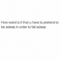 Fall, Memes, and Weird: How weird is it that u have to pretend to  be asleep in order to fall asleep @donny.drama is my favorite account right now 😂 this legitimately confuses me 😴😴😴