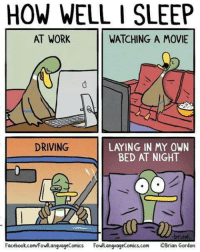Don't you hate this?: HOW WELL I SLEEP  AT WORK  WATCHING A MOVIE  DRIVING  LA ING IN MY OWN  BED AT NIGHT  briaN  Facebook.com/FowlLanguageComics  FowlLanguageComics.com OBrian Gordon Don't you hate this?