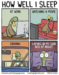 Don't you hate this? http://9gag.com/gag/a1ZRj2b?ref=fbp: HOW WELL I SLEEP  AT WORK  WATCHING A MOVIE  DRIVING  LA ING IN MY OWN  BED AT NIGHT  briaN  Facebook.com/FowlLanguageComics  FowlLanguageComics.com OBrian Gordon Don't you hate this? http://9gag.com/gag/a1ZRj2b?ref=fbp