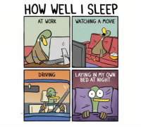 So annoying: HOW WELL l SLEEP  AT WORK  WATCHING A MOVIE  DRIVING  LATING IN MY OWN  BED AT NIGHT So annoying