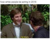 Blackpeopletwitter, White People, and Black: how white people be acting in 2016  -I'm black. <p>One small step for man, one giant quantum leap for mankind (via /r/BlackPeopleTwitter)</p>