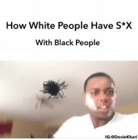 Funny, Memes, and Racism: How White People Have S*X  With Black People  IG:@DevinKhar I Was Wildin When I Made This Years Ago 😂 ━━━━━━━ ⚠️ WARNING THIS IS JUST A SKIT NONE OF THE EVENTS IN THIS VIDEO IS REAL NO NUDITY, RACISM OR SEXUAL ACTS WERE SHOWN ⚠️ ━━━━━━━ Follow Me For More Videos Check Out My Youtube @devinkhari @devinkharii ━━━━━━━ 📷 Snapchat - DevinKhari 👻 ━━━━━━━ ➡️Tag A Friend ⬅️ Comedy NoChill PressPlay JustJokes Indiana Funny Indianapolis