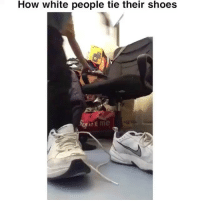TAG someone who does this: How white people tie their shoes  SEme TAG someone who does this