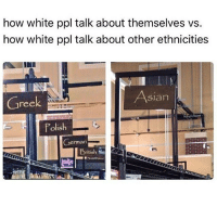 Asian, Memes, and White People: how white ppl talk about themselves vs.  how white ppl talk about other ethnicities  Asian  Greek  Polish  German  British pt 2 of white people vs the world (edit, yes these are valid, yes not all white people, yes European people have culture, I said it so you don't have to)