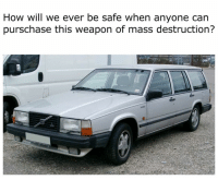 No one is safe! Car memes: How will we ever be safe when anyone can  purschase this weapon of mass destruction? No one is safe! Car memes