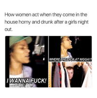 Drunk, Girls, and Horny: How women act when they come in the  house horny and drunk after a girls night  out  WHERE THE DICKAT NIGGA!?  WANNA FUCK! No Need To Hide B. 😂😂😂😂😂😂 JustGirlyThings