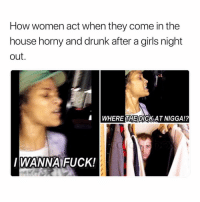 Don't Hide Homie, Pull Out. 😅😅😅😅😂: How women act when they come in the  house horny and drunk after a girls night  out.  WHERE DICKAT NIGGA!?  THE  WANNA FUCK! Don't Hide Homie, Pull Out. 😅😅😅😅😂