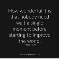Good one @awakeningpeople: How wonderful it is  that nobody need  wait a single  moment before  starting to improve  the world  Anne Frank  AwakeningPeople.com Good one @awakeningpeople