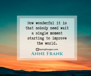 30 Optimism Quotes to Live Your Best Life  #optimismquotes #positivityquotes #quotes #sayingimages: How wonderful it is  that nobody need wait  single moment  starting to improve  the world  SayingImages.com  ANNE FRANK 30 Optimism Quotes to Live Your Best Life  #optimismquotes #positivityquotes #quotes #sayingimages
