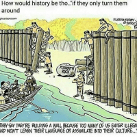Memes, 🤖, and Language: How would history be tho.. if they only turn them  around  FLORIDA TORAY  PLYMOUTH  THEY Ay THEy'RE BUILDING A WALL BECAUSE TO0 MNY OF US ENTER ILLEGA  ND NONT LEARN THEIR LANGUAGE OR ASSIMILATE INTO THEIR CULTURE...